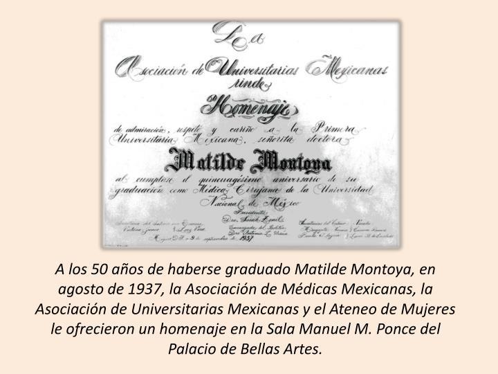 A los 50 aos de haberse graduado Matilde Montoya, en agosto de 1937, la Asociacin de Mdicas Mexicanas, la Asociacin de Universitarias Mexicanas y el Ateneo de Mujeres le ofrecieron un homenaje en la Sala Manuel M. Ponce del Palacio de Bellas Artes.