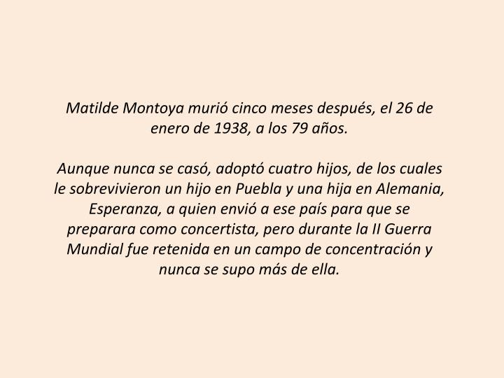 Matilde Montoya murió cinco meses después, el 26 de enero de 1938, a los 79 años.