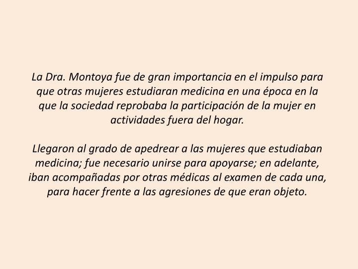 La Dra. Montoya fue de gran importancia en el impulso para que otras mujeres estudiaran medicina en una poca en la que la sociedad reprobaba la participacin de la mujer en actividades fuera del hogar.