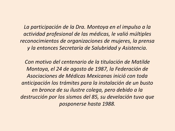 La participacin de la Dra. Montoya en el impulso a la actividad profesional de las mdicas, le vali mltiples reconocimientos de organizaciones de mujeres, la prensa y la entonces Secretara de Salubridad y Asistencia.