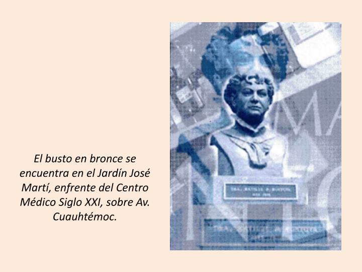 El busto en bronce se encuentra en el Jardn Jos Mart, enfrente del Centro Mdico Siglo XXI, sobre Av. Cuauhtmoc.