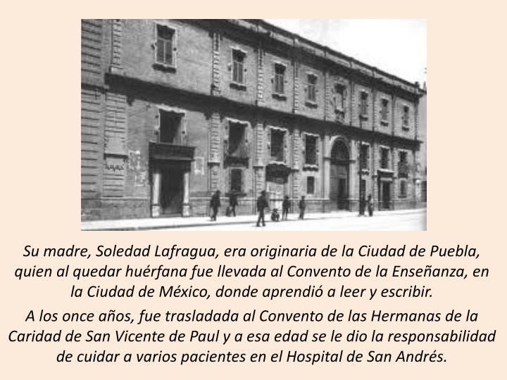 Su madre, Soledad Lafragua, era originaria de la Ciudad de Puebla, quien al quedar hurfana fue llevada al Convento de la Enseanza, en  la Ciudad de Mxico, donde aprendi a leer y escribir.