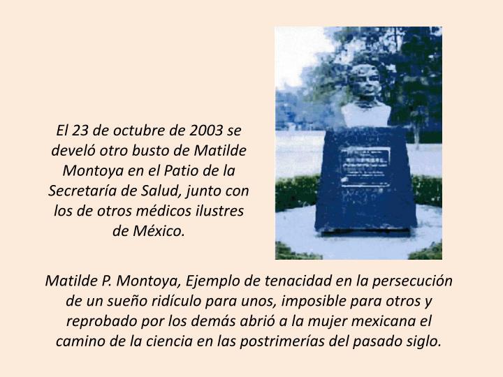 El 23 de octubre de 2003 se develó otro busto de Matilde Montoya en el Patio de la Secretaría de Salud, junto con los de otros médicos ilustres de México.
