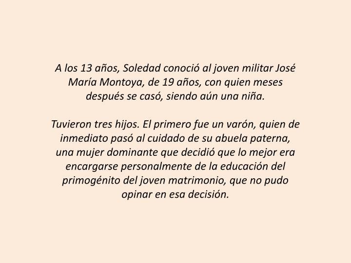 A los 13 aos, Soledad conoci al joven militar Jos Mara Montoya, de 19 aos, con quien meses despus se cas, siendo an una nia.