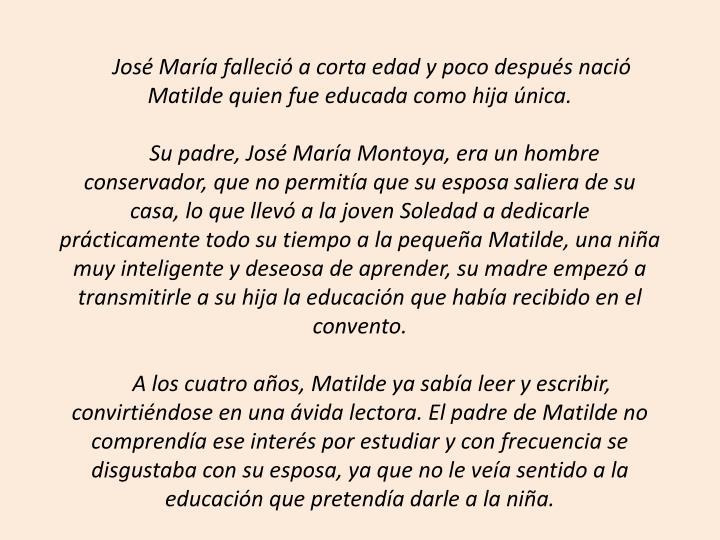 José María falleció a corta edad y poco después nació Matilde quien fue educada como hija única.