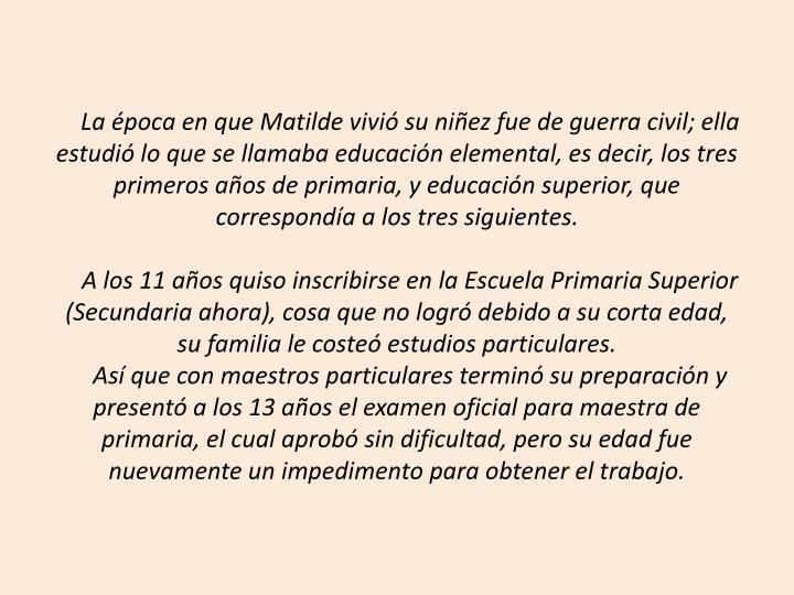 La época en que Matilde vivió su niñez fue de guerra civil; ella estudió lo que se llamaba educación elemental, es decir, los tres primeros años de primaria, y educación superior, que correspondía a los tres siguientes.