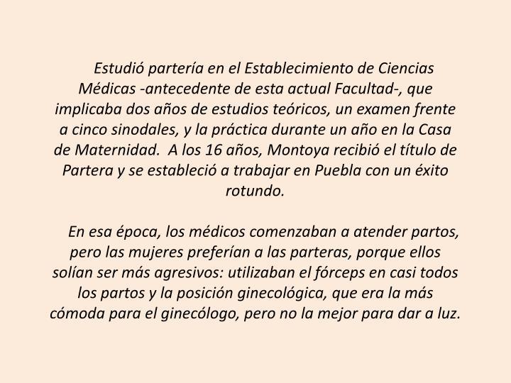 Estudió partería en el Establecimiento de Ciencias Médicas -antecedente de esta actual Facultad-, que implicaba dos años de estudios teóricos, un examen frente a cinco sinodales, y la práctica durante un año en la Casa de Maternidad.  A los 16 años, Montoya recibió el título de Partera y se estableció a trabajar en Puebla con un éxito rotundo.