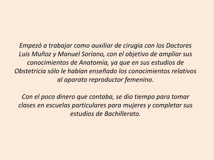 Empezó a trabajar como auxiliar de cirugía con los Doctores Luis Muñoz y Manuel Soriano, con el objetivo de ampliar sus conocimientos de Anatomía, ya que en sus estudios de Obstetricia sólo le habían enseñado los conocimientos relativos al aparato reproductor femenino.