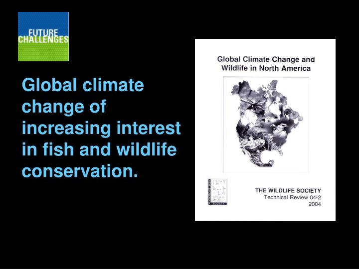 Global climate change of increasing interest in fish and wildlife conservation.
