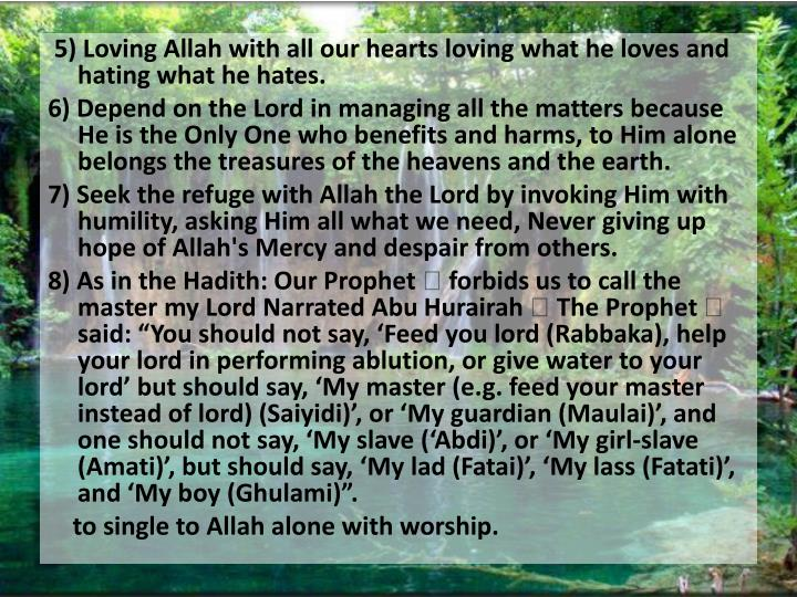 5) Loving Allah with all our hearts loving what he loves and hating what he hates.