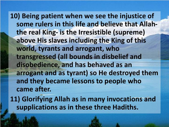10) Being patient when we see the injustice of some rulers in this life and believe that Allah- the real King- is the Irresistible (supreme) above His slaves including the King of this world, tyrants and arrogant, who transgressed (all bounds in disbelief and disobedience, and has behaved as an arrogant and as tyrant) so He destroyed them and they became lessons to people who came after.