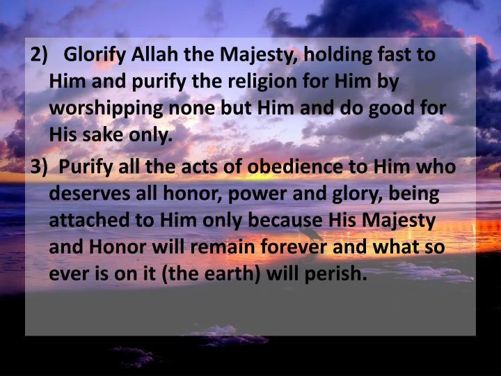 2)   Glorify Allah the Majesty, holding fast to Him and purify the religion for Him by worshipping none but Him and do good for His sake only.