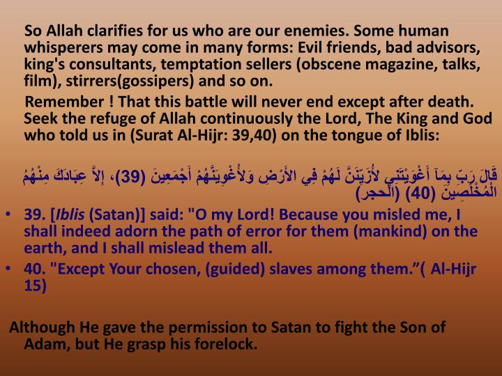So Allah clarifies for us who are our enemies. Some human whisperers may come in many forms: Evil friends, bad advisors, king's consultants, temptation sellers (obscene magazine, talks, film), stirrers(gossipers) and so on.