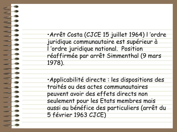 Arrt Costa (CJCE 15 juillet 1964) lordre juridique communautaire est suprieur  lordre juridique national.  Position raffirme par arrt Simmenthal (9 mars 1978).
