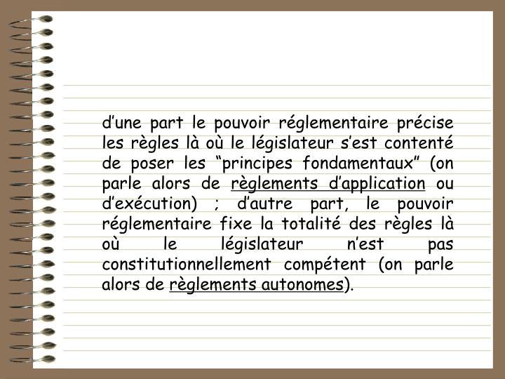 dune part le pouvoir rglementaire prcise les rgles l o le lgislateur sest content de poser les principes fondamentaux (on parle alors de
