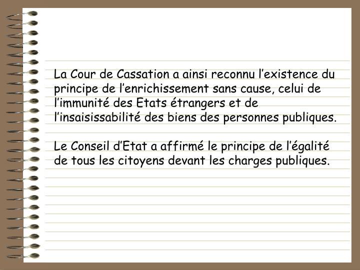 La Cour de Cassation a ainsi reconnu lexistence du principe de lenrichissement sans cause, celui de limmunit des Etats trangers et de linsaisissabilit des biens des personnes publiques.
