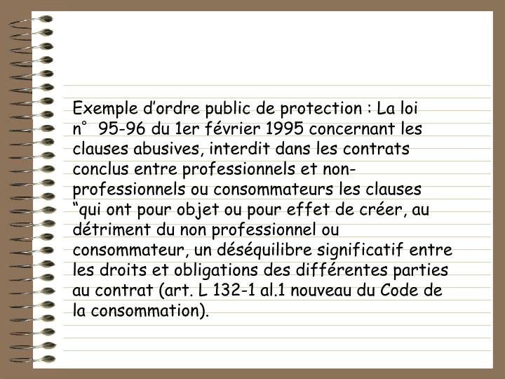 Exemple dordre public de protection : La loi n95-96 du 1er fvrier 1995 concernant les clauses abusives, interdit dans les contrats conclus entre professionnels et non-professionnels ou consommateurs les clauses qui ont pour objet ou pour effet de crer, au dtriment du non professionnel ou consommateur, un dsquilibre significatif entre les droits et obligations des diffrentes parties au contrat (art. L 132-1 al.1 nouveau du Code de la consommation).