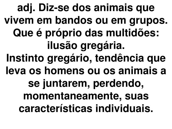 adj. Diz-se dos animais que vivem em bandos ou em grupos.