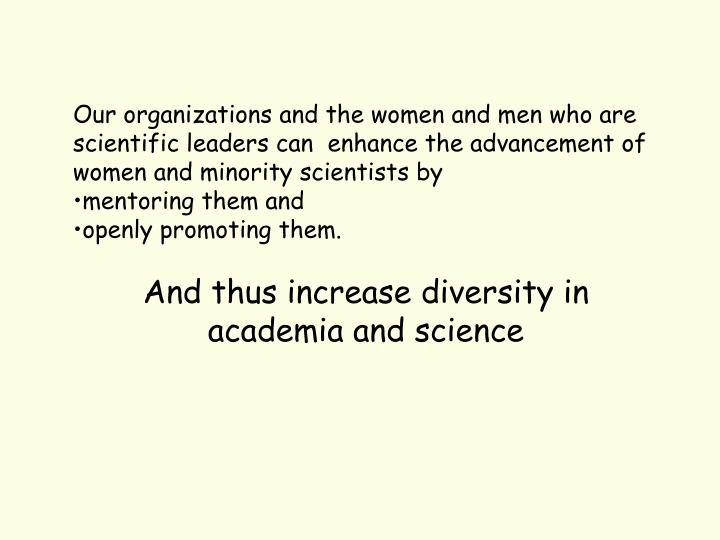 Our organizations and the women and men who are scientific leaders can  enhance the advancement of women and minority scientists by