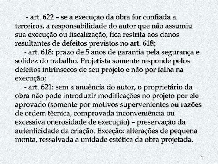 - art. 622 – se a execução da obra for confiada a terceiros, a responsabilidade do autor que não assumiu sua execução ou fiscalização, fica restrita aos danos resultantes de defeitos previstos no art. 618;
