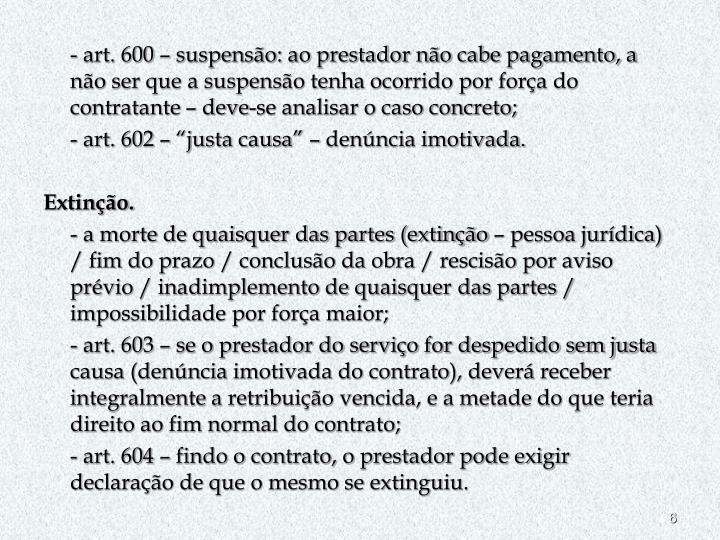 - art. 600 – suspensão: ao prestador não cabe pagamento, a não ser que a suspensão tenha ocorrido por força do contratante – deve-se analisar o caso concreto;