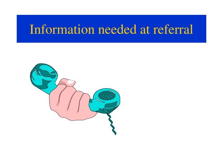 Information needed at referral