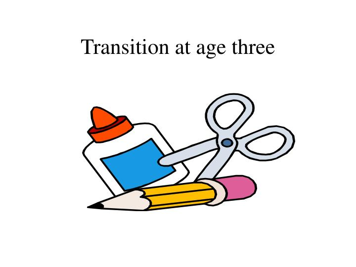 Transition at age three