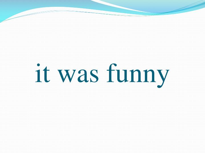 it was funny