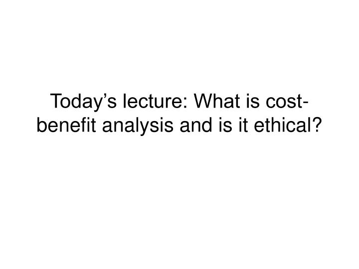 Today's lecture: What is cost-benefit analysis and is it ethical?