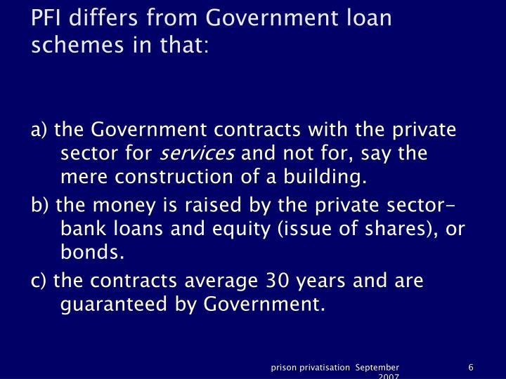 PFI differs from Government loan schemes in that:
