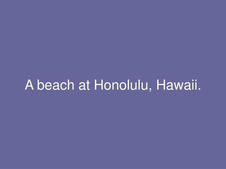 A beach at Honolulu, Hawaii.