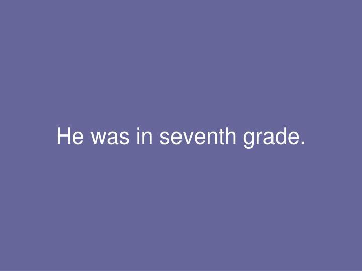 He was in seventh grade.