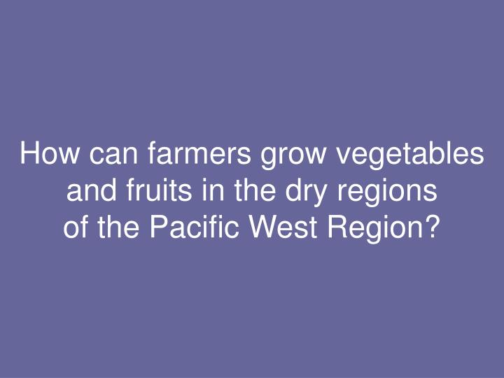 How can farmers grow vegetables and fruits in the dry regions