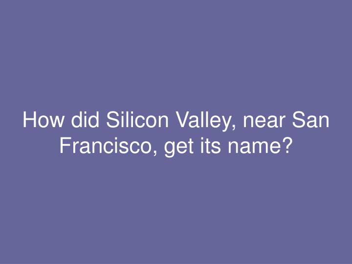 How did Silicon Valley, near San Francisco, get its name?