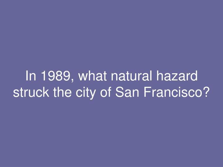 In 1989, what natural hazard