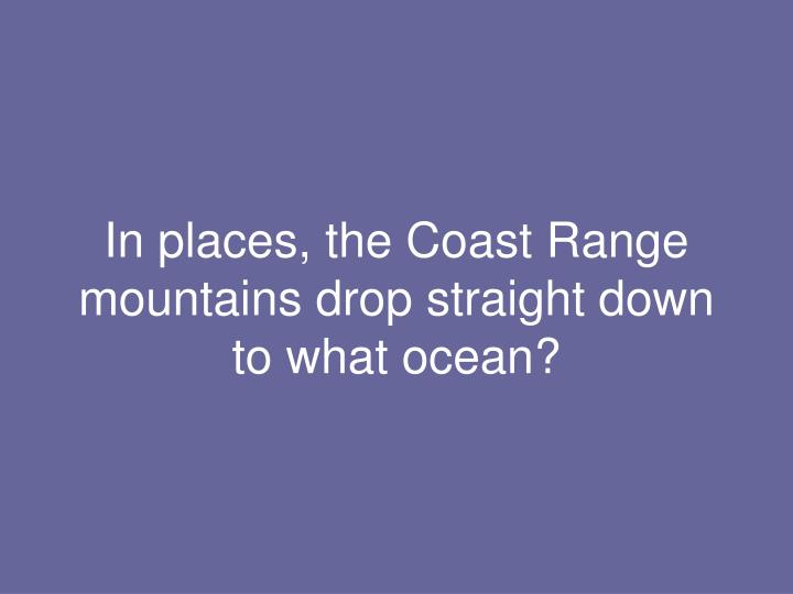 In places, the Coast Range mountains drop straight down