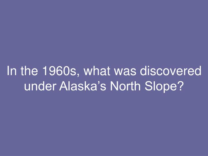 In the 1960s, what was discovered under Alaska's North Slope?