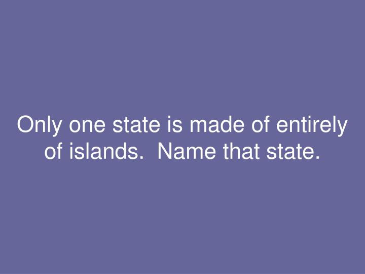 Only one state is made of entirely