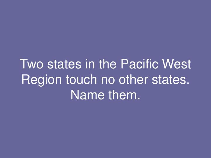 Two states in the Pacific West Region touch no other states.  Name them.