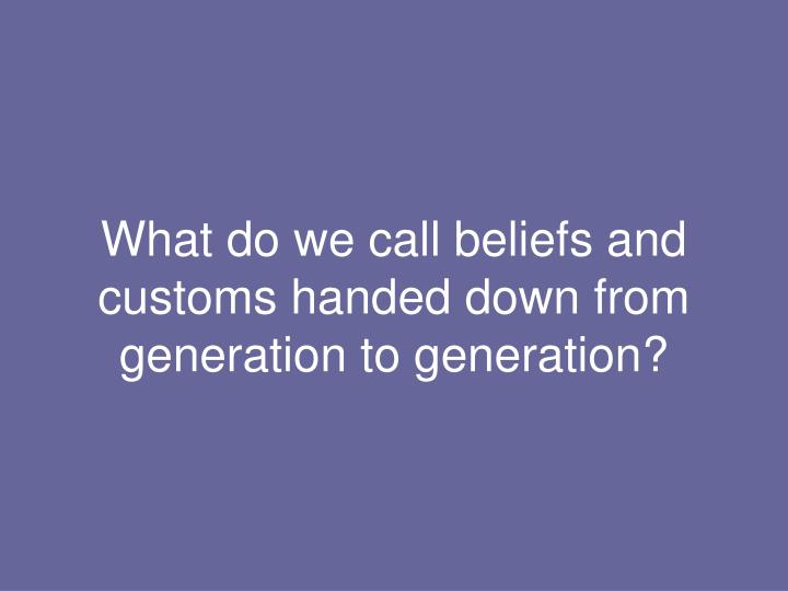 What do we call beliefs and customs handed down from generation to generation?