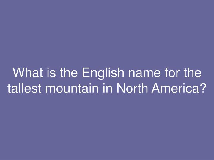 What is the English name for the tallest mountain in North America?