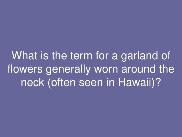 What is the term for a garland of flowers generally worn around the neck (often seen in Hawaii)?