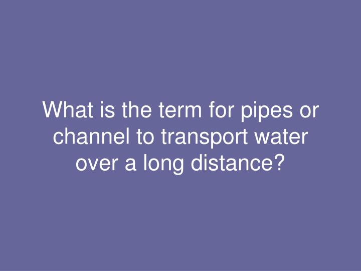 What is the term for pipes or channel to transport water