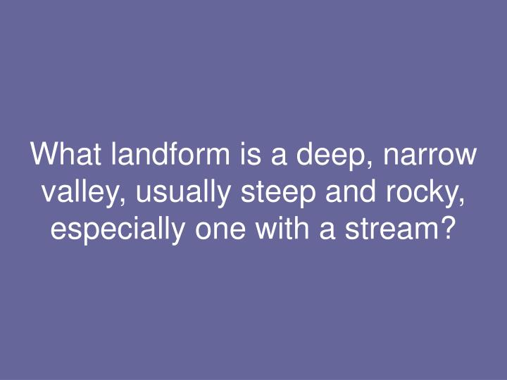 What landform is a deep, narrow valley, usually steep and rocky, especially one with a stream?