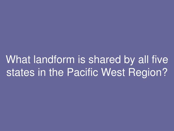 What landform is shared by all five states in the Pacific West Region?