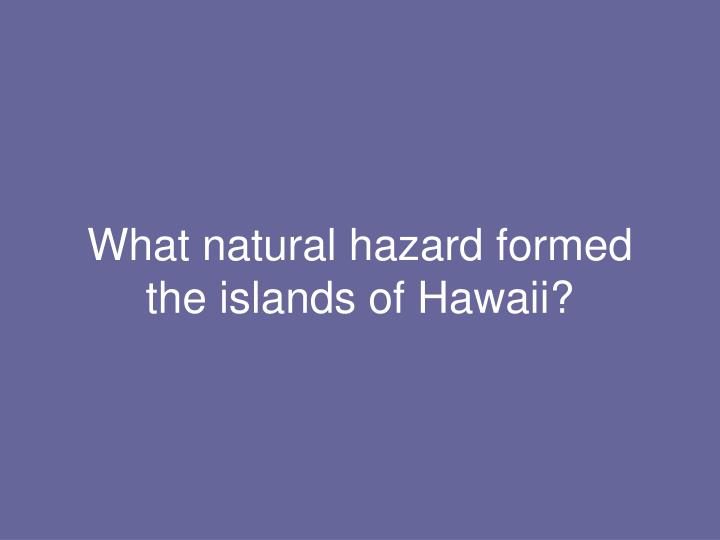 What natural hazard formed