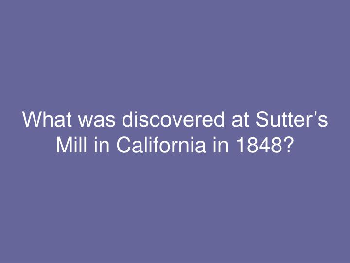 What was discovered at Sutter's Mill in California in 1848?
