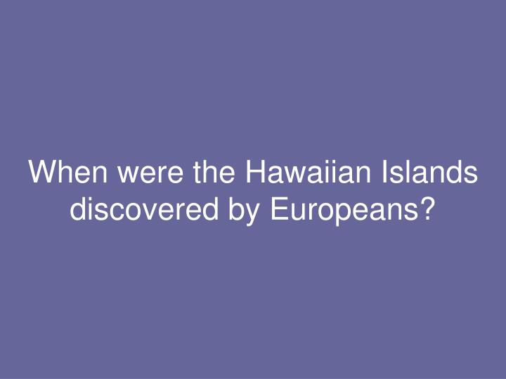 When were the Hawaiian Islands discovered by Europeans?