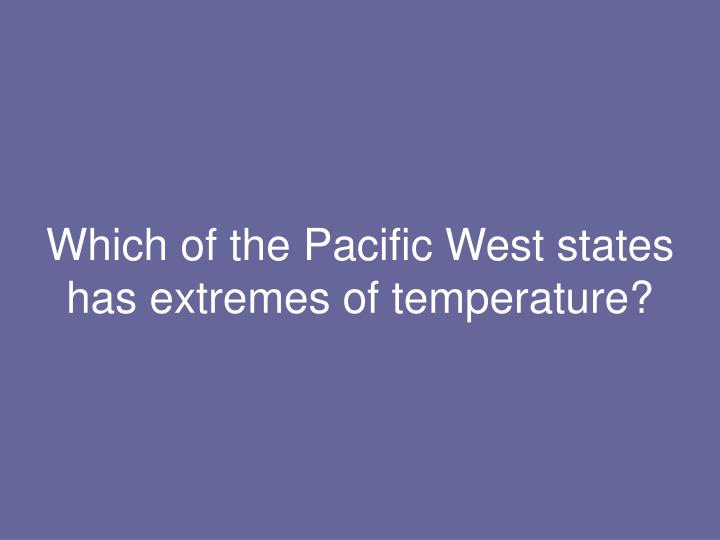 Which of the Pacific West states has extremes of temperature?