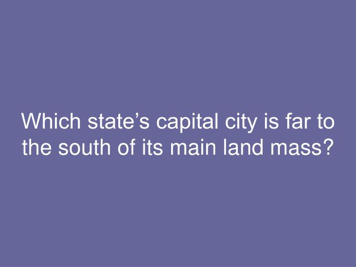 Which state's capital city is far to the south of its main land mass?